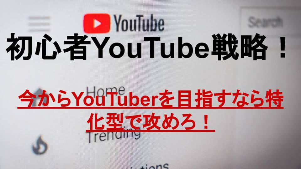 【初心者YouTube戦略】今からYouTuberを目指すなら特化型で攻めろ!